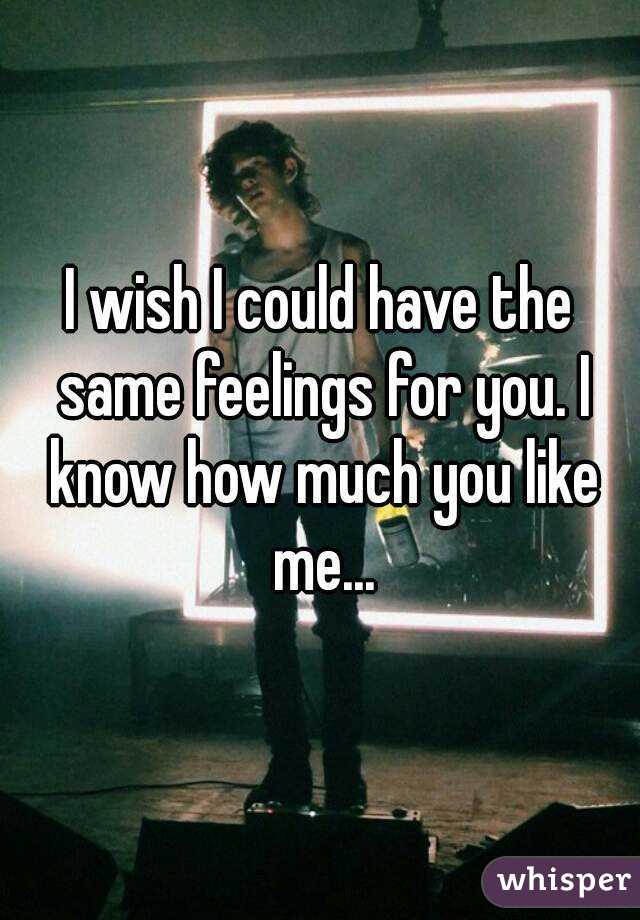 I wish I could have the same feelings for you. I know how much you like me...