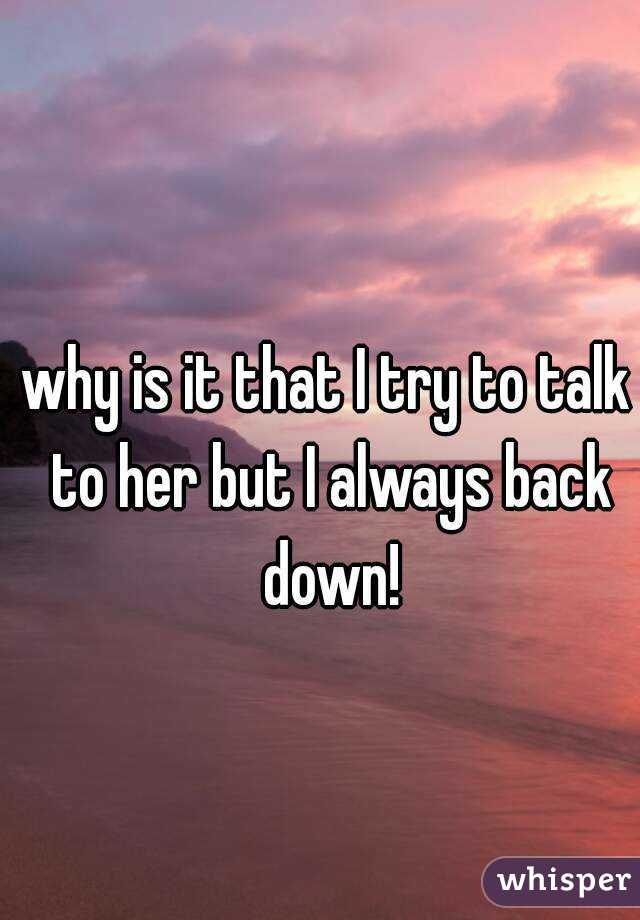 why is it that I try to talk to her but I always back down!