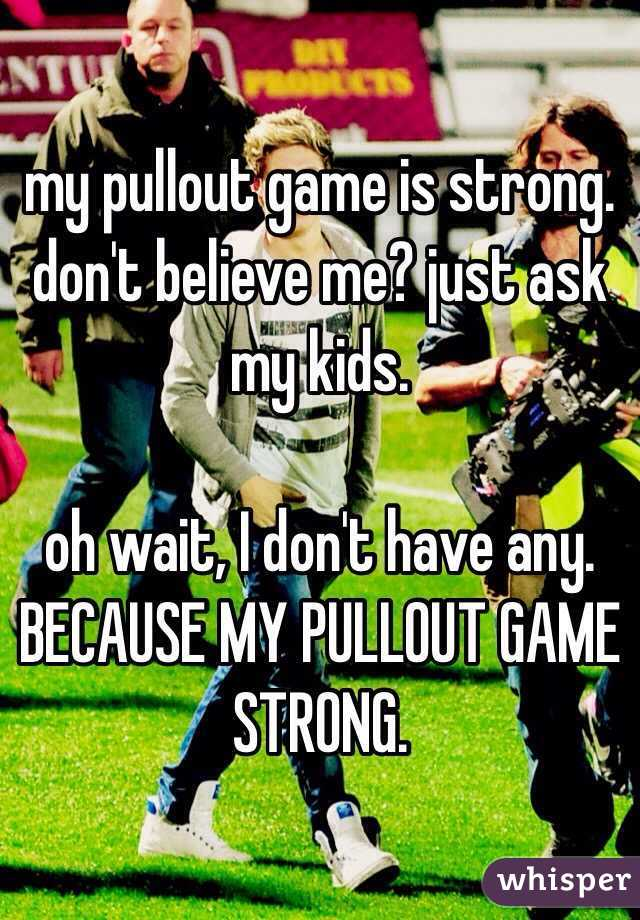 my pullout game is strong. don't believe me? just ask my kids.   oh wait, I don't have any. BECAUSE MY PULLOUT GAME STRONG.