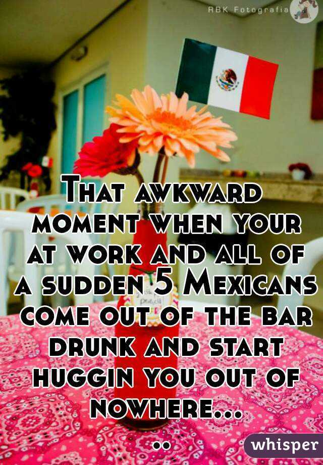 That awkward moment when your at work and all of a sudden 5 Mexicans come out of the bar drunk and start huggin you out of nowhere.....