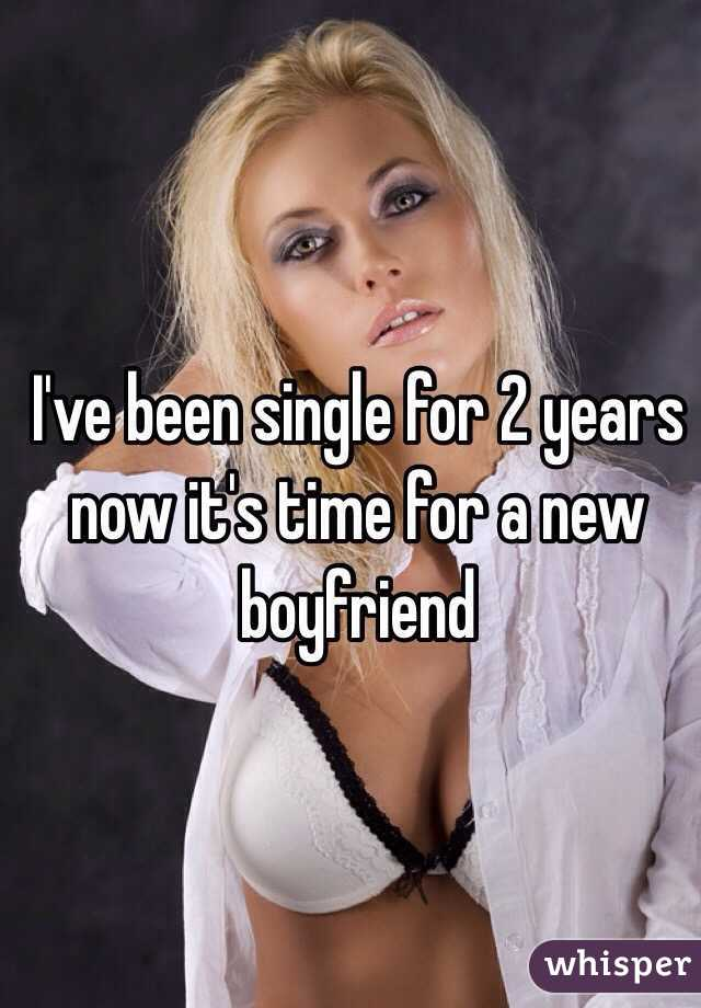 I've been single for 2 years now it's time for a new boyfriend