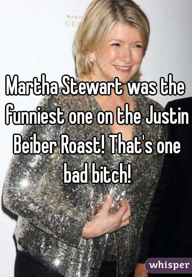 Martha Stewart was the funniest one on the Justin Beiber Roast! That's one bad bitch!
