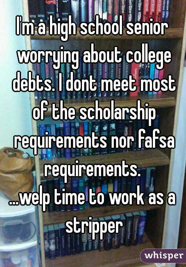 I'm a high school senior worrying about college debts. I dont meet most of the scholarship requirements nor fafsa requirements.  ...welp time to work as a stripper