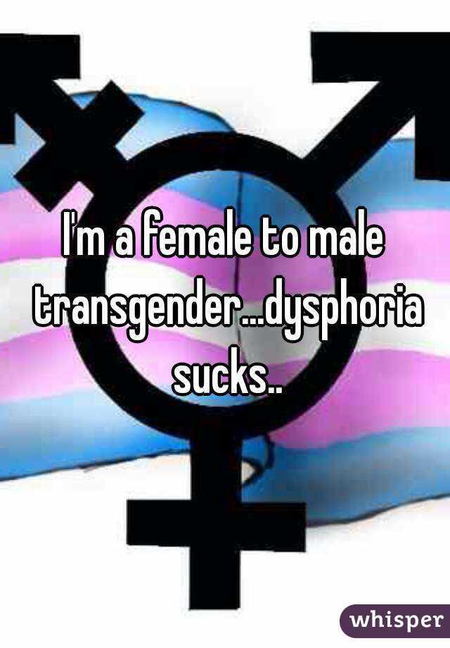 I'm a female to male transgender...dysphoria sucks..