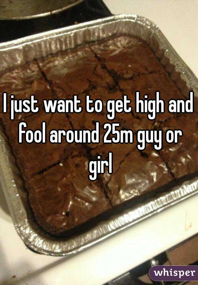 I just want to get high and fool around 25m guy or girl