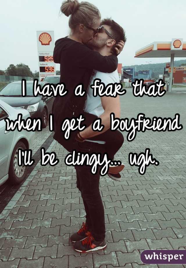 I have a fear that when I get a boyfriend I'll be clingy… ugh.