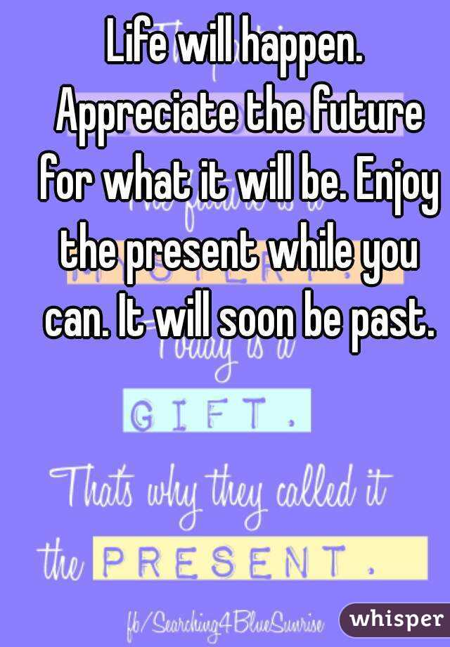 Life will happen. Appreciate the future for what it will be. Enjoy the present while you can. It will soon be past.