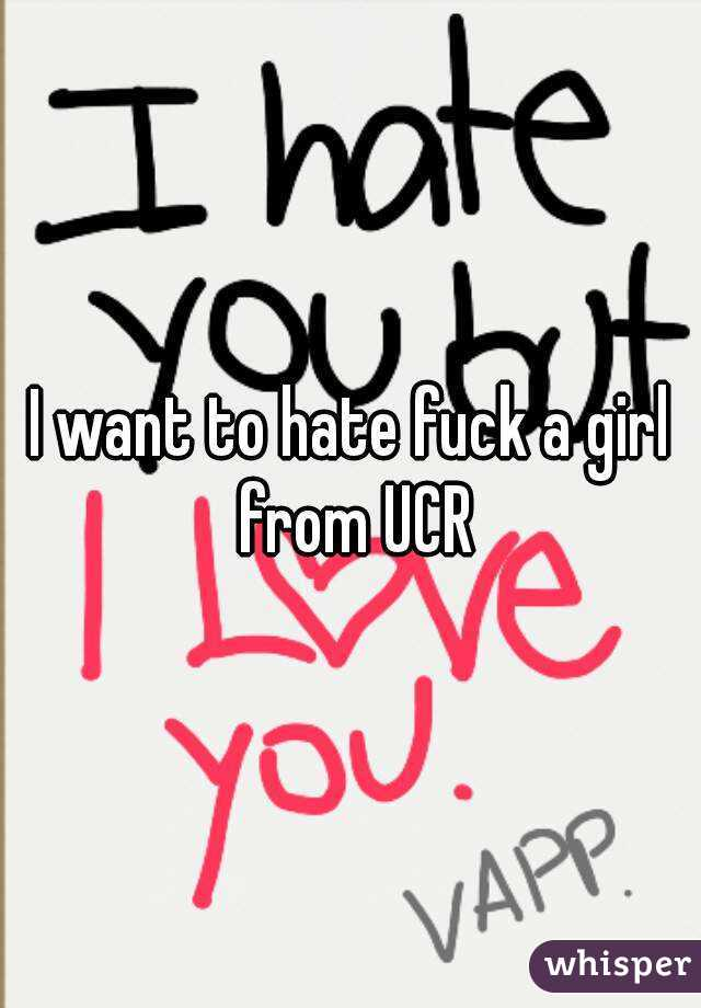 I want to hate fuck a girl from UCR