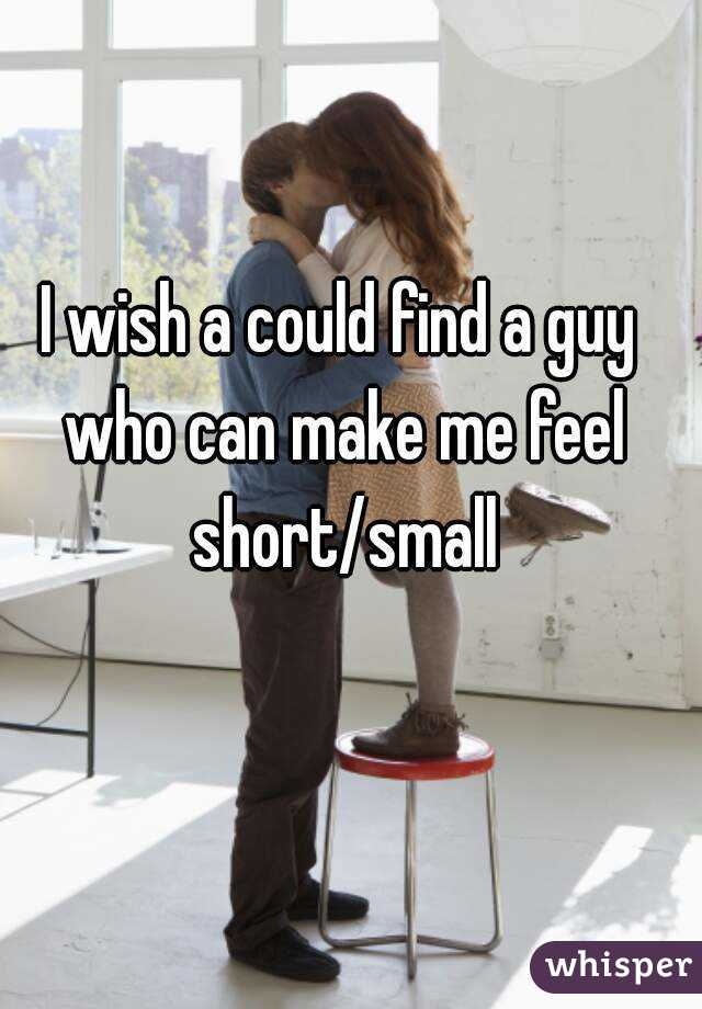 I wish a could find a guy who can make me feel short/small