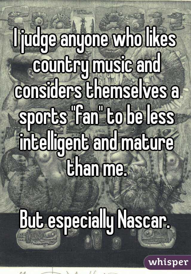 """I judge anyone who likes country music and considers themselves a sports """"fan"""" to be less intelligent and mature than me.  But especially Nascar."""