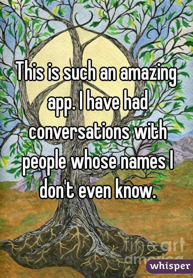 This is such an amazing app. I have had conversations with people whose names I don't even know.