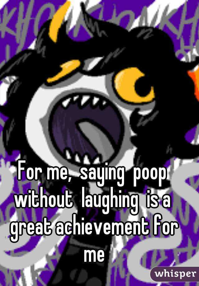 For me,  saying  poop without  laughing  is a  great achievement for me
