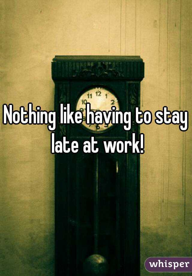 Nothing like having to stay late at work!