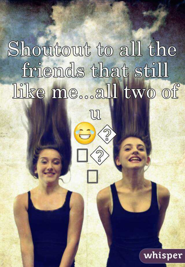 Shoutout to all the friends that still like me...all two of u 😂😂😂