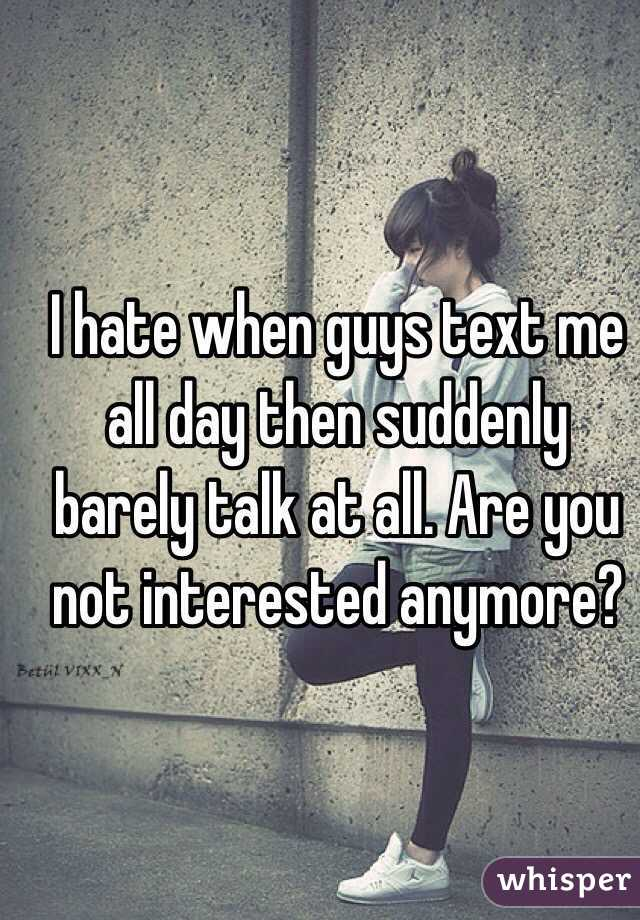 I hate when guys text me all day then suddenly barely talk at all. Are you not interested anymore?