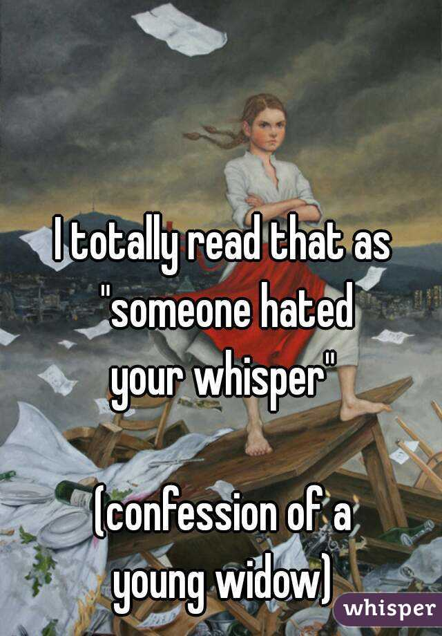 """I totally read that as """"someone hated your whisper""""  (confession of a young widow)"""