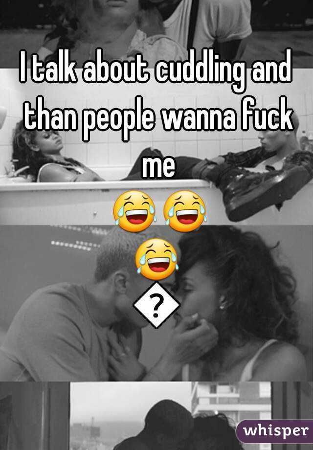 I talk about cuddling and than people wanna fuck me 😂😂😂😂