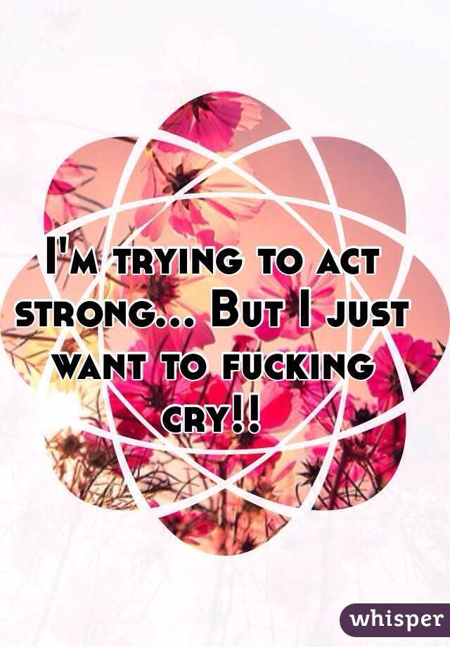 I'm trying to act strong... But I just want to fucking cry!!