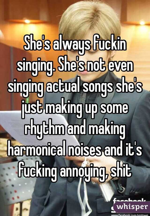 She's always fuckin singing. She's not even singing actual songs she's just making up some rhythm and making harmonical noises and it's fucking annoying, shit