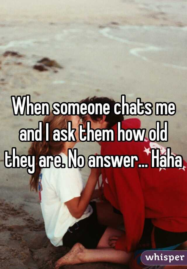When someone chats me and I ask them how old they are. No answer... Haha