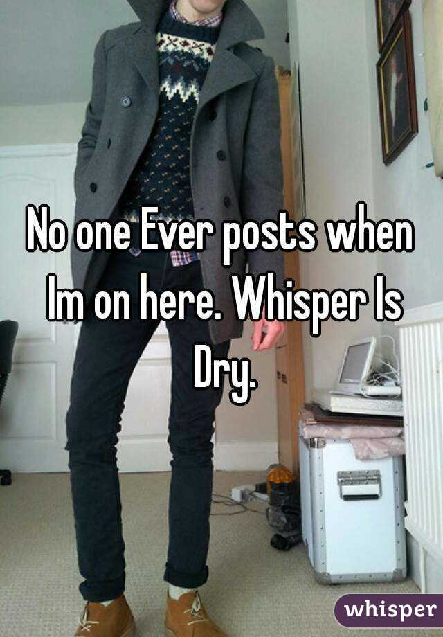 No one Ever posts when Im on here. Whisper Is Dry.
