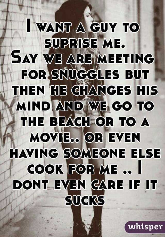 I want a guy to suprise me. Say we are meeting for snuggles but then he changes his mind and we go to the beach or to a movie.. or even having someone else cook for me .. I dont even care if it sucks