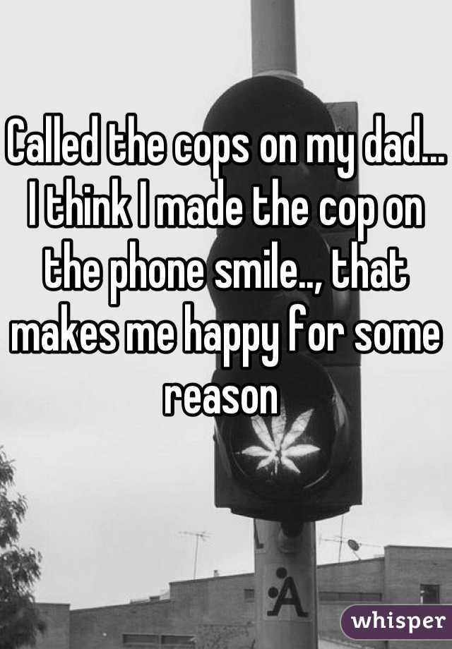 Called the cops on my dad... I think I made the cop on the phone smile.., that makes me happy for some reason