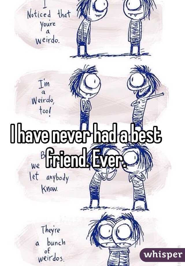 I have never had a best friend. Ever.