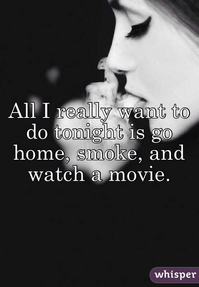 All I really want to do tonight is go home, smoke, and watch a movie.