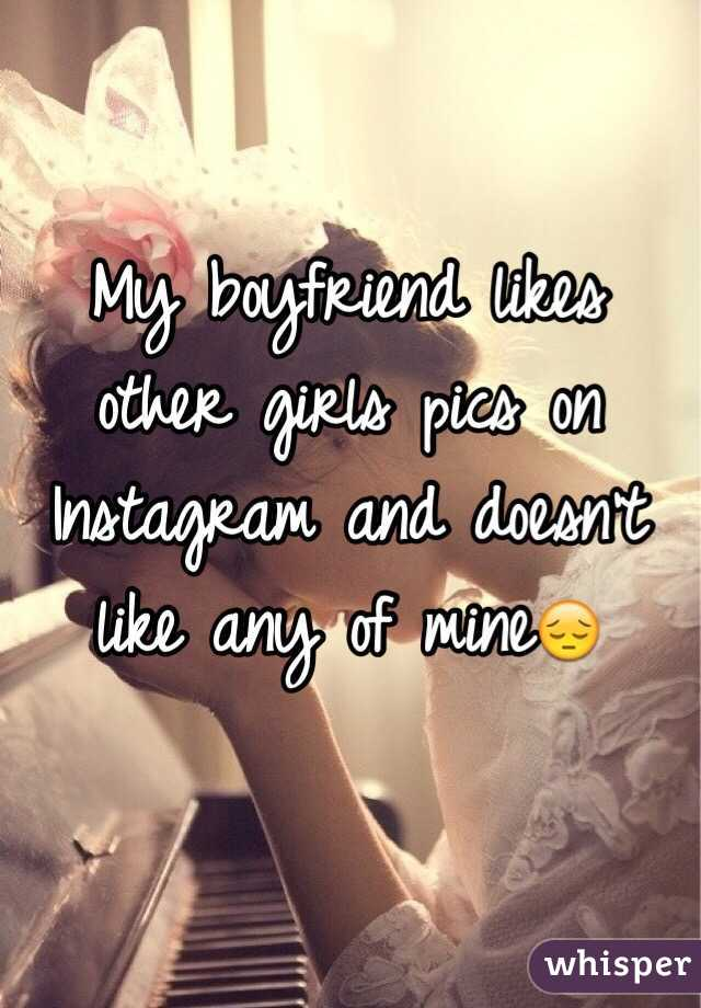 My boyfriend likes other girls pics on Instagram and doesn't like any of mine😔