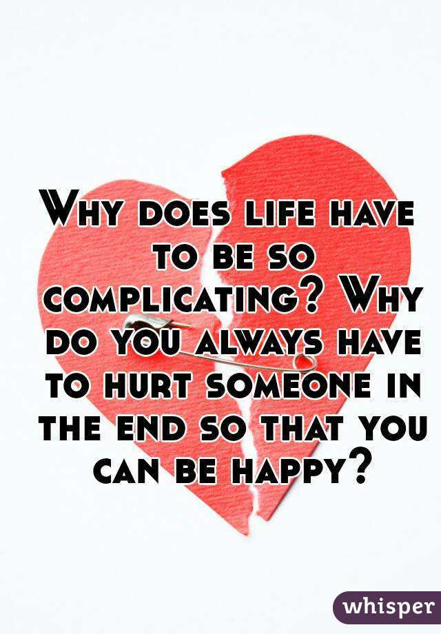 Why does life have to be so complicating? Why do you always have to hurt someone in the end so that you can be happy?