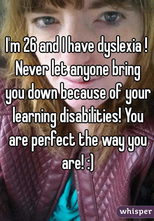 I'm 26 and I have dyslexia ! Never let anyone bring you down because of your learning disabilities! You are perfect the way you are! :)