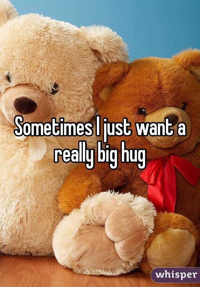 Sometimes I just want a really big hug