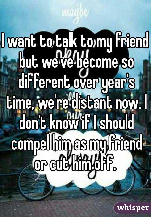 I want to talk to my friend but we've become so different over year's time, we're distant now. I don't know if I should compel him as my friend or cut him off.