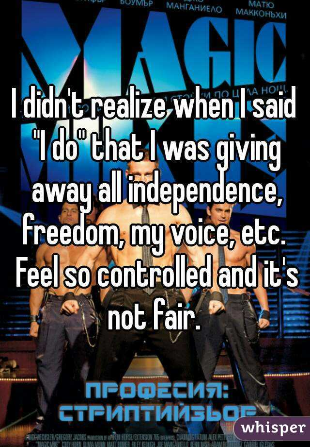 "I didn't realize when I said ""I do"" that I was giving away all independence, freedom, my voice, etc.  Feel so controlled and it's not fair."