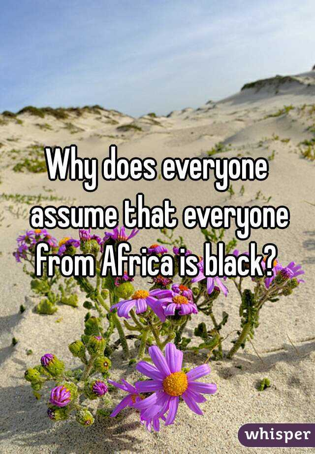 Why does everyone assume that everyone from Africa is black?