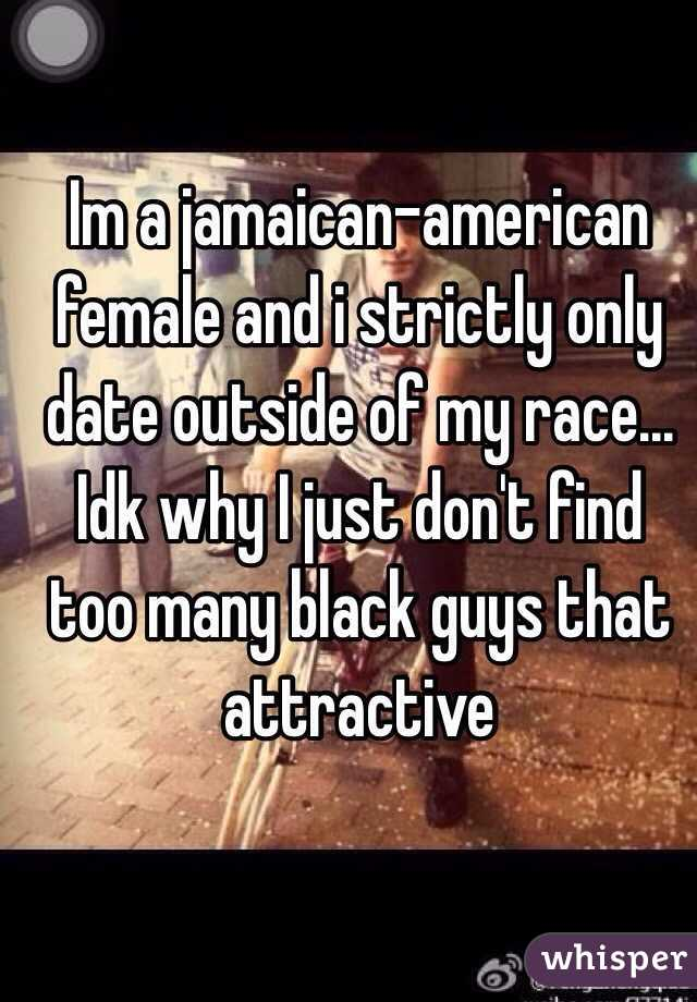 Im a jamaican-american female and i strictly only date outside of my race... Idk why I just don't find too many black guys that attractive