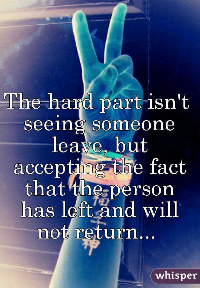The hard part isn't seeing someone leave, but accepting the fact that the person has left and will not return...