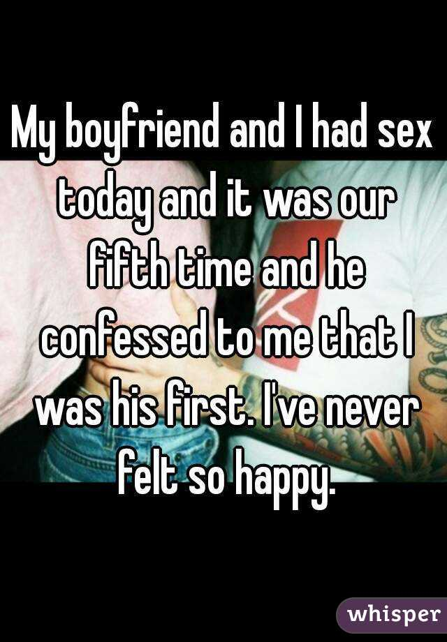 My boyfriend and I had sex today and it was our fifth time and he confessed to me that I was his first. I've never felt so happy.