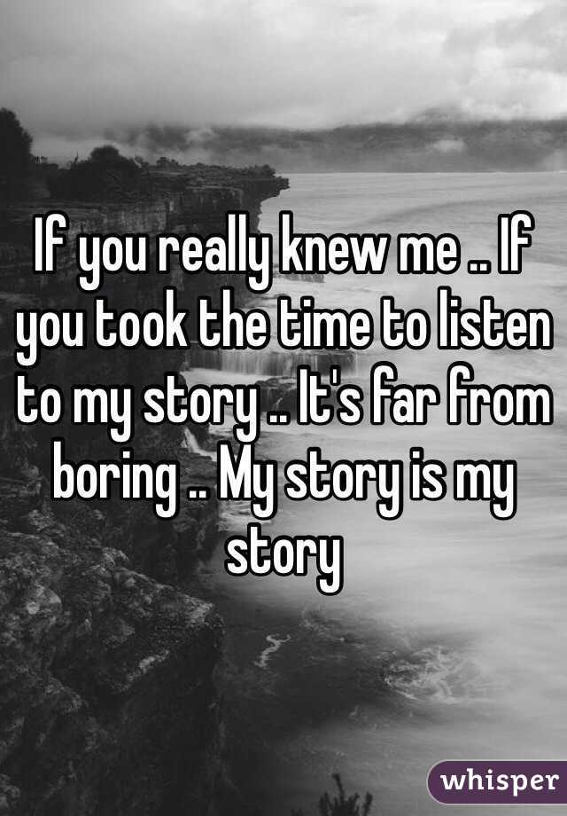 If you really knew me .. If you took the time to listen to my story .. It's far from boring .. My story is my story
