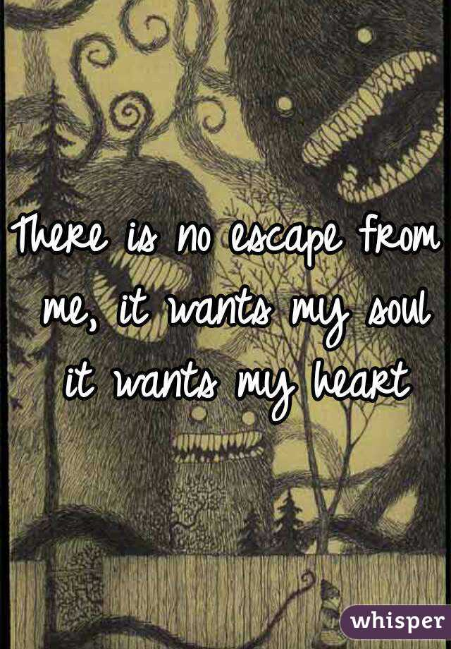 There is no escape from me, it wants my soul it wants my heart