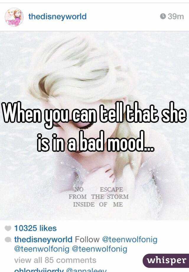 When you can tell that she is in a bad mood...