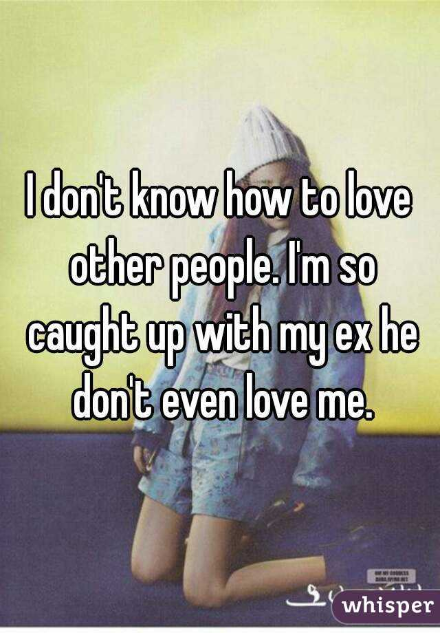 I don't know how to love other people. I'm so caught up with my ex he don't even love me.
