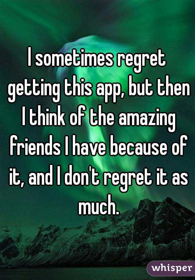 I sometimes regret getting this app, but then I think of the amazing friends I have because of it, and I don't regret it as much.