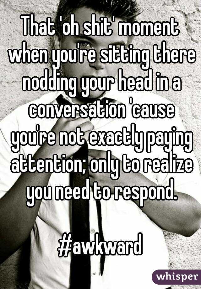 That 'oh shit' moment when you're sitting there nodding your head in a conversation 'cause you're not exactly paying attention; only to realize you need to respond.  #awkward