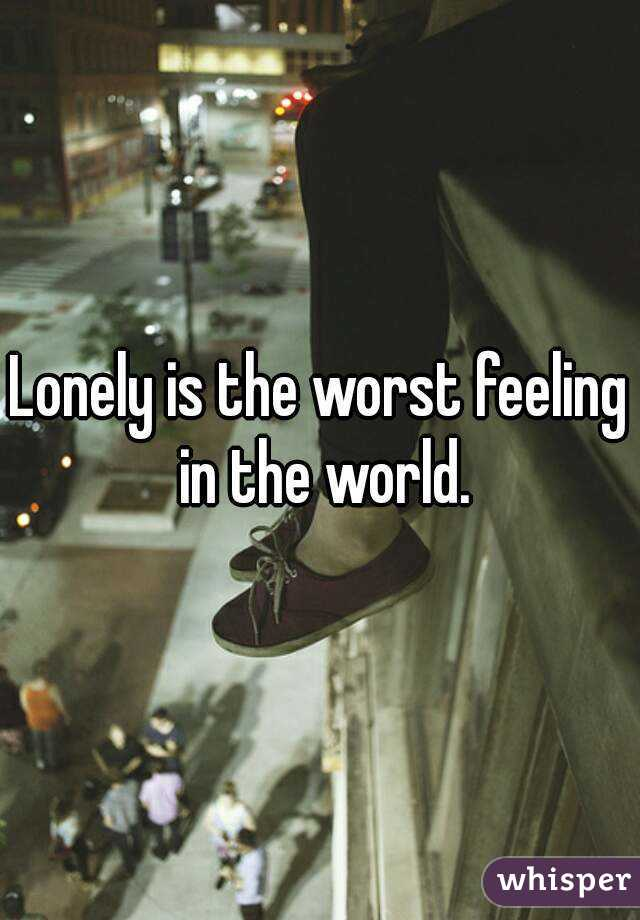 Lonely is the worst feeling in the world.