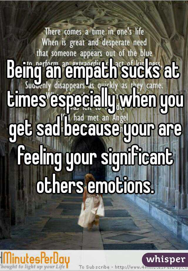 Being an empath sucks at times especially when you get sad because your are feeling your significant others emotions.