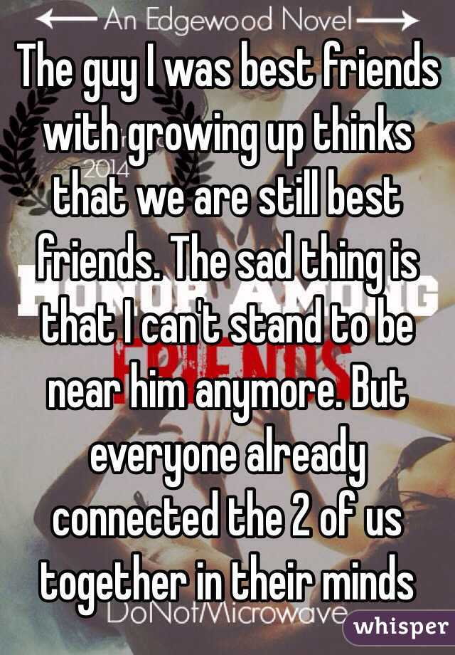 The guy I was best friends with growing up thinks that we are still best friends. The sad thing is that I can't stand to be near him anymore. But everyone already connected the 2 of us together in their minds