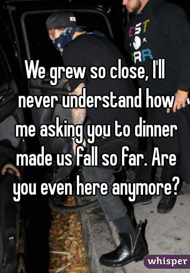 We grew so close, I'll never understand how me asking you to dinner made us fall so far. Are you even here anymore?