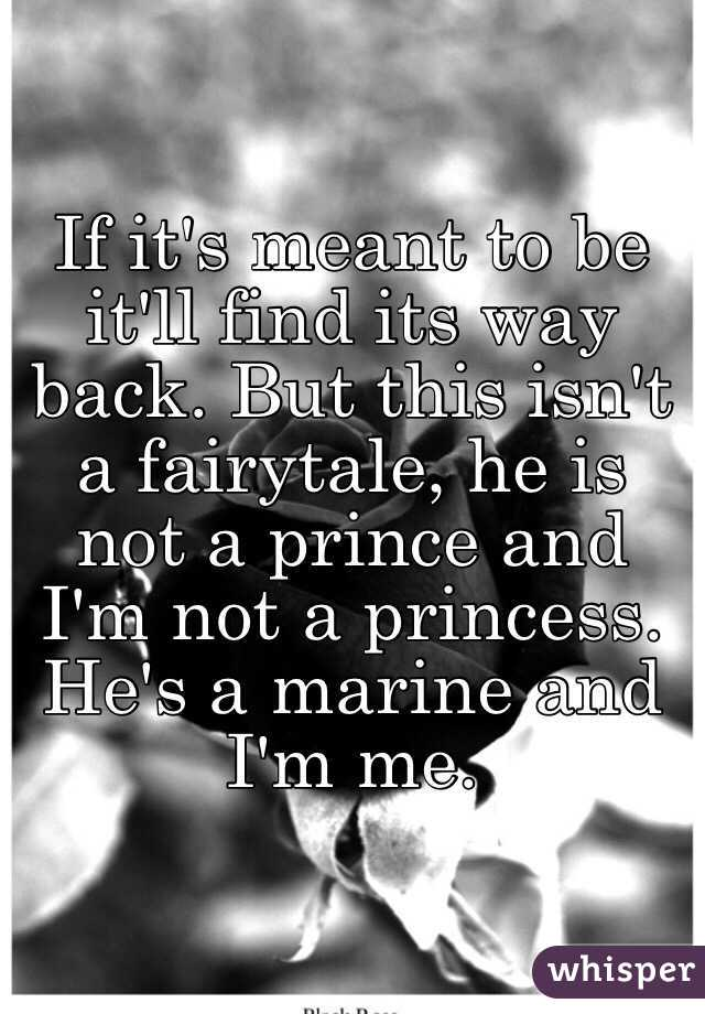 If it's meant to be it'll find its way back. But this isn't a fairytale, he is not a prince and I'm not a princess. He's a marine and I'm me.